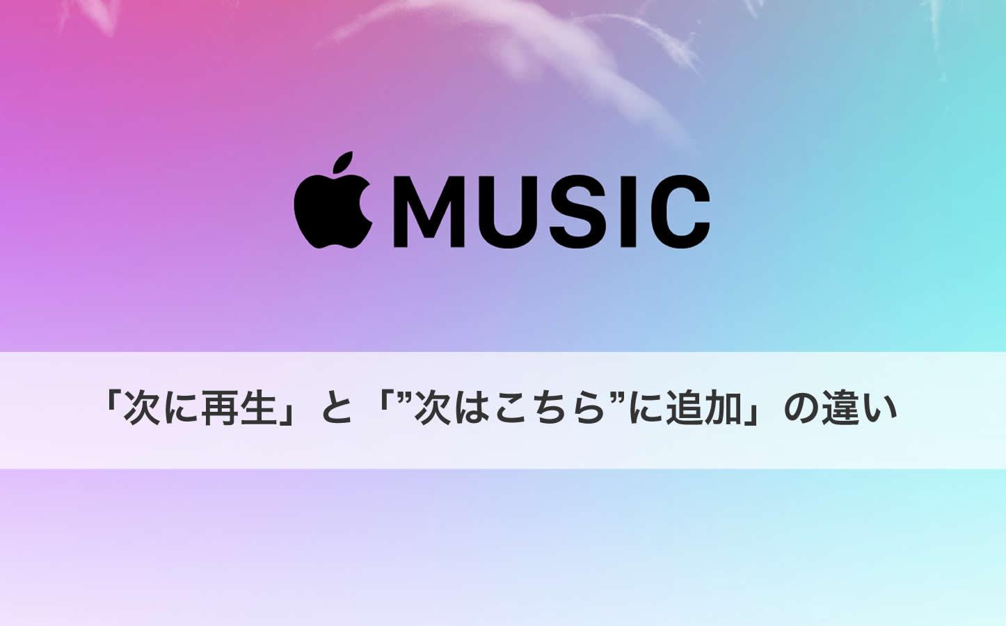 「Apple Music」の「次に再生」と「次はこちらに追加」の違いとは